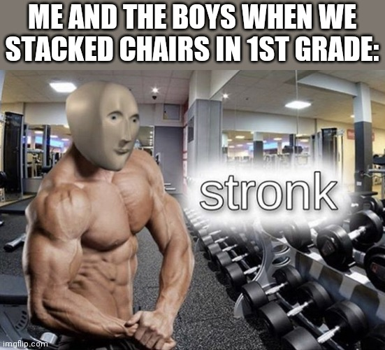 Stronk |  ME AND THE BOYS WHEN WE STACKED CHAIRS IN 1ST GRADE: | image tagged in meme man stronk | made w/ Imgflip meme maker
