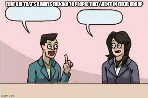 Boardroom Chat | THAT KID THAT'S ALWAYS TALKING TO PEOPLE THAT AREN'T IN THEIR GROUP | image tagged in boardroom chat | made w/ Imgflip meme maker