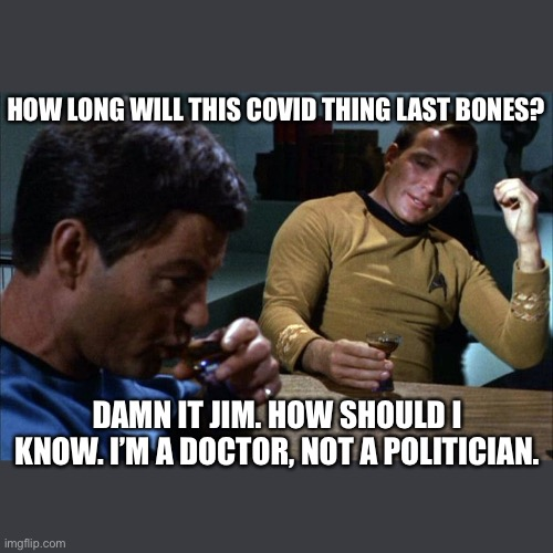 Bones |  HOW LONG WILL THIS COVID THING LAST BONES? DAMN IT JIM. HOW SHOULD I KNOW. I'M A DOCTOR, NOT A POLITICIAN. | image tagged in covid-19,star trek,captain kirk | made w/ Imgflip meme maker