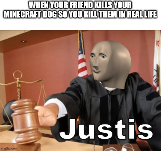 Meme man Justis |  WHEN YOUR FRIEND KILLS YOUR MINECRAFT DOG SO YOU KILL THEM IN REAL LIFE | image tagged in meme man justis | made w/ Imgflip meme maker