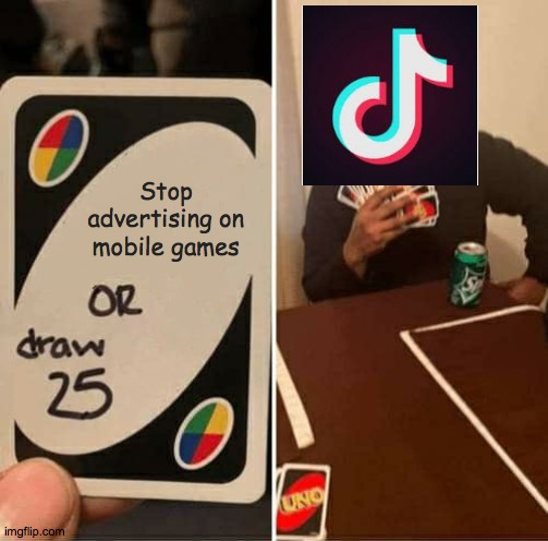 Tik Tok NEEDS to stop advertising |  Stop advertising on mobile games | image tagged in memes,uno draw 25 cards,tik tok | made w/ Imgflip meme maker