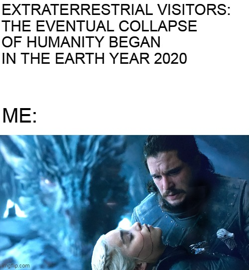 Let's not kid ourselves. 2019 was the real beginning of the end. |  EXTRATERRESTRIAL VISITORS:    THE EVENTUAL COLLAPSE OF HUMANITY BEGAN IN THE EARTH YEAR 2020; ME: | image tagged in memes,aliens,extraterrestrial,coronavirus,covid-19,got | made w/ Imgflip meme maker