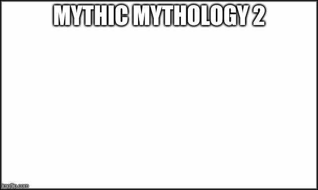 Yay, lets remember things again. |  MYTHIC MYTHOLOGY 2 | image tagged in plain white | made w/ Imgflip meme maker