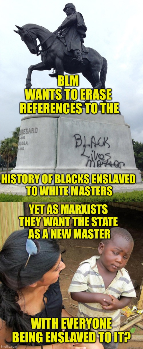 Equal Opportunity Enslavers |  BLM  WANTS TO ERASE  REFERENCES TO THE; HISTORY OF BLACKS ENSLAVED  TO WHITE MASTERS; YET AS MARXISTS  THEY WANT THE STATE  AS A NEW MASTER; WITH EVERYONE BEING ENSLAVED TO IT? | image tagged in blm,black lives matter,marxist,socialism,communism,statues | made w/ Imgflip meme maker