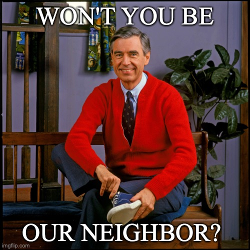 Won't You Be Our Neighbor |  WON'T YOU BE; OUR NEIGHBOR? | image tagged in mr rogers | made w/ Imgflip meme maker