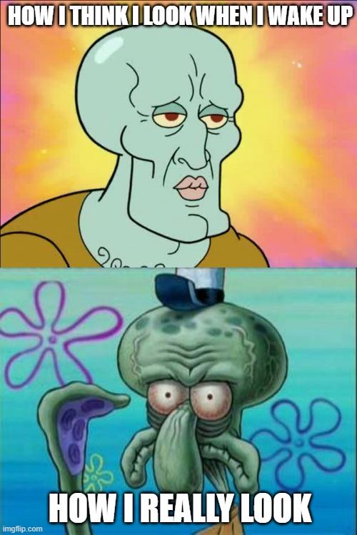 Squidward |  HOW I THINK I LOOK WHEN I WAKE UP; HOW I REALLY LOOK | image tagged in memes,squidward | made w/ Imgflip meme maker