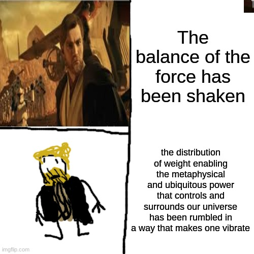 Eeet Eees wut eeeet eeees |  The balance of the force has been shaken; the distribution of weight enabling the metaphysical and ubiquitous power that controls and surrounds our universe has been rumbled in a way that makes one vibrate | image tagged in obi wan kenobi,star wars | made w/ Imgflip meme maker