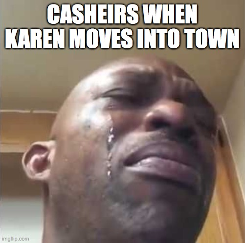Crying guy meme |  CASHEIRS WHEN KAREN MOVES INTO TOWN | image tagged in crying guy meme | made w/ Imgflip meme maker