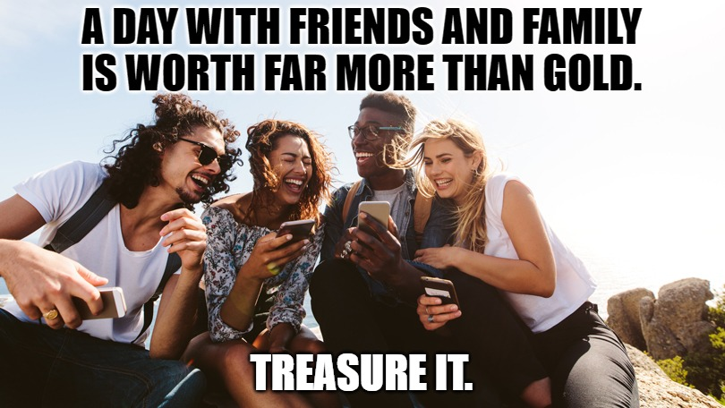 More Than Gold |  A DAY WITH FRIENDS AND FAMILY IS WORTH FAR MORE THAN GOLD. TREASURE IT. | image tagged in friends,family,gold,treasure | made w/ Imgflip meme maker