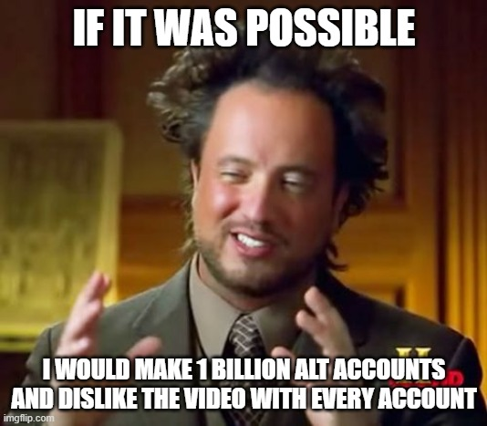 Ancient Aliens Meme | IF IT WAS POSSIBLE I WOULD MAKE 1 BILLION ALT ACCOUNTS AND DISLIKE THE VIDEO WITH EVERY ACCOUNT | image tagged in memes,ancient aliens | made w/ Imgflip meme maker