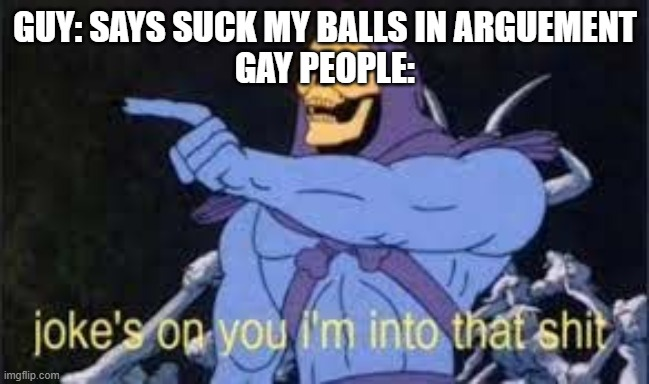 psyce |  GUY: SAYS SUCK MY BALLS IN ARGUEMENT GAY PEOPLE: | image tagged in jokes on you im into that shit | made w/ Imgflip meme maker