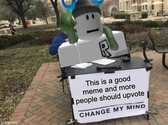 Change My Mind Meme | This is a good meme and more people should upvote | image tagged in memes,change my mind | made w/ Imgflip meme maker
