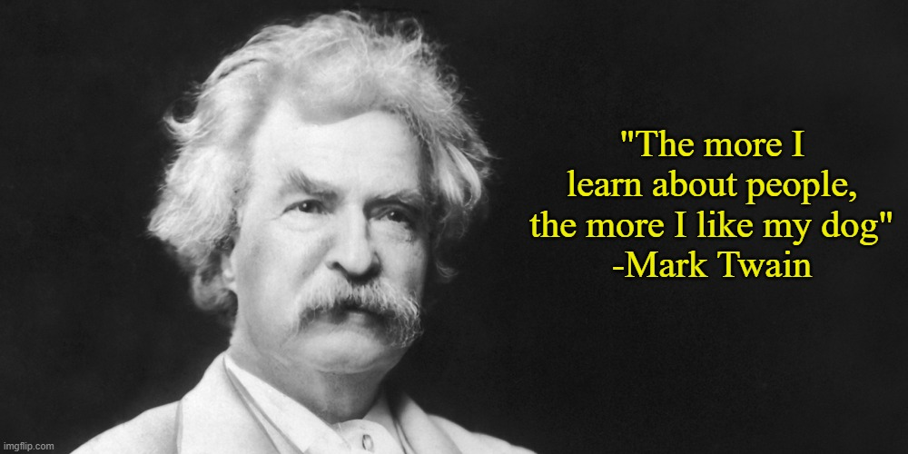 "Still one of my favorite quotes. |  ""The more I learn about people, the more I like my dog"" -Mark Twain 