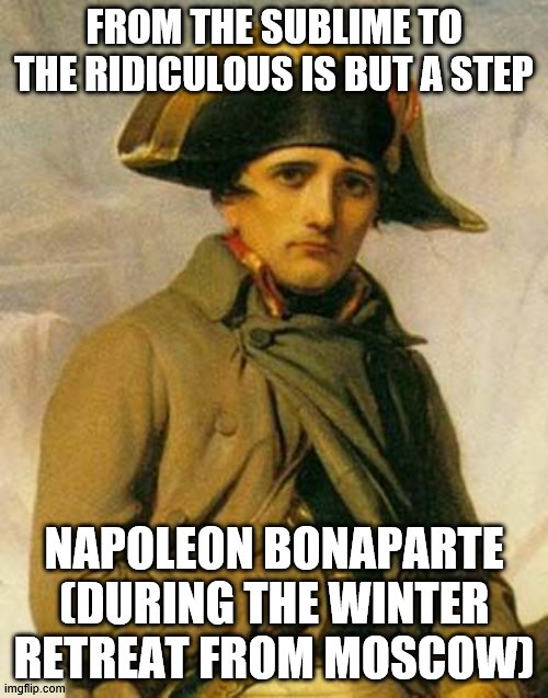 Napoleon Quote |  FROM THE SUBLIME TO THE RIDICULOUS IS BUT A STEP; NAPOLEON BONAPARTE (DURING THE WINTER RETREAT FROM MOSCOW) | image tagged in historical meme | made w/ Imgflip meme maker
