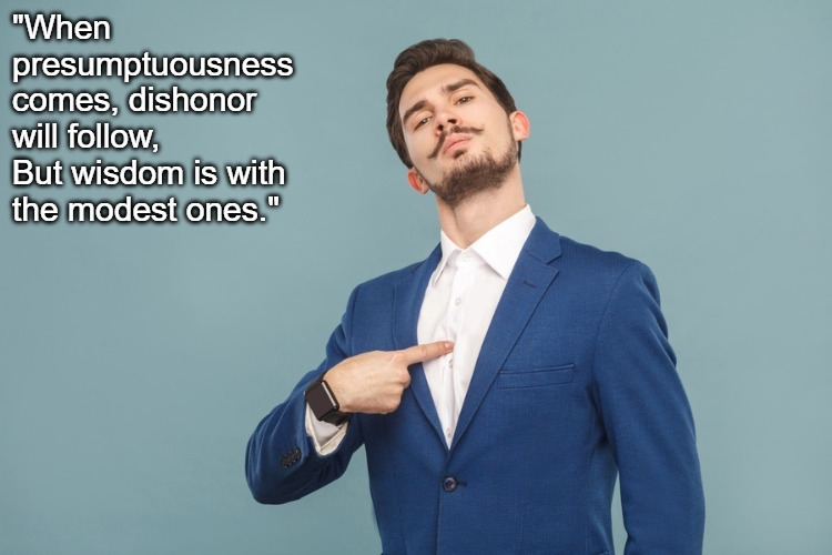 "Presumptuous |  ""When presumptuousness comes, dishonor will follow, But wisdom is with the modest ones."" 