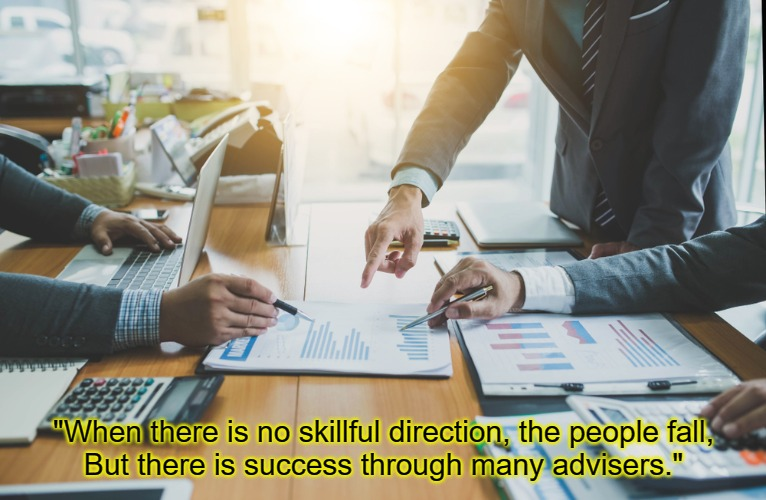 "Advisers |  ""When there is no skillful direction, the people fall, But there is success through many advisers."" 