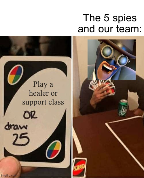 You're average pub match |  The 5 spies and our team:; Play a healer or support class | image tagged in memes,uno draw 25 cards,tf2,gaming,steam,funny | made w/ Imgflip meme maker