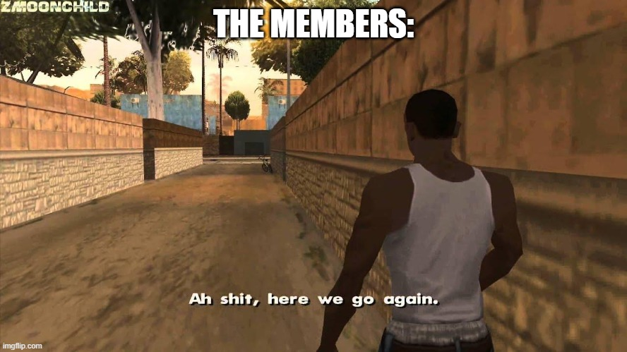 Here we go again | THE MEMBERS: | image tagged in here we go again | made w/ Imgflip meme maker