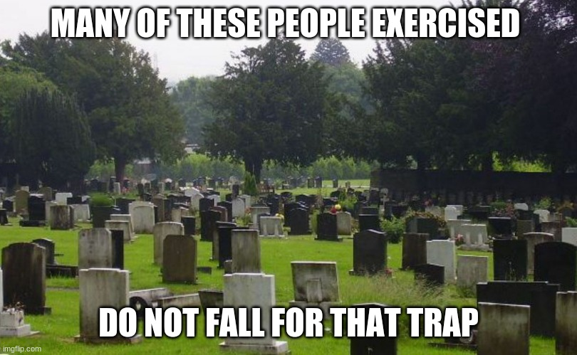 Do not fall for it |  MANY OF THESE PEOPLE EXERCISED; DO NOT FALL FOR THAT TRAP | image tagged in graveyard,exercised never saved a soul,you could get hurt,all pain no gain,you can't do it,eat cake | made w/ Imgflip meme maker