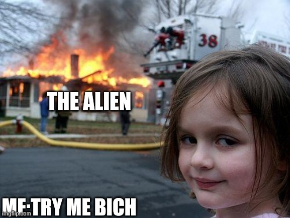 Disaster Girl Meme | THE ALIEN ME:TRY ME BICH | image tagged in memes,disaster girl | made w/ Imgflip meme maker