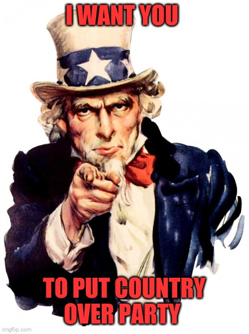 Uncle Sam |  I WANT YOU; TO PUT COUNTRY OVER PARTY | image tagged in memes,uncle sam | made w/ Imgflip meme maker