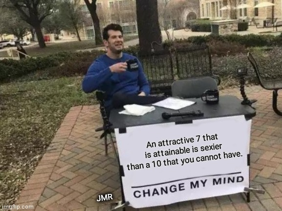 Exactly |  An attractive 7 that is attainable is sexier than a 10 that you cannot have. JMR | image tagged in change my mind,dating,hot scale | made w/ Imgflip meme maker