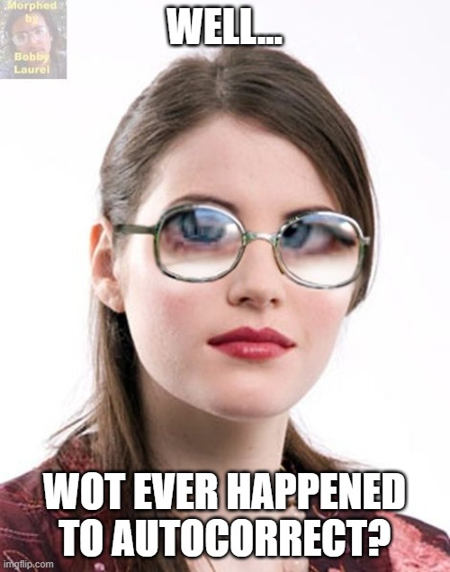 WELL... WOT EVER HAPPENED TO AUTOCORRECT? | image tagged in thick glasses | made w/ Imgflip meme maker