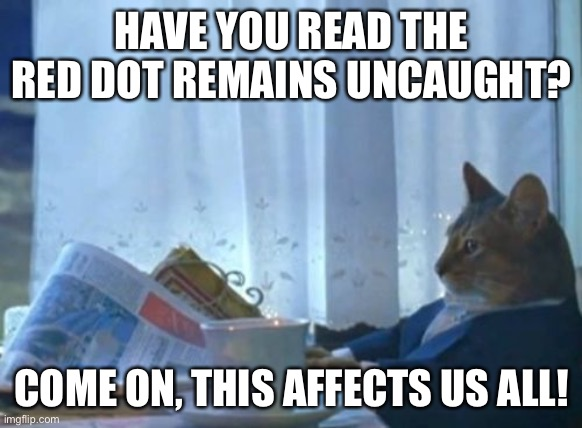 Red dot |  HAVE YOU READ THE RED DOT REMAINS UNCAUGHT? COME ON, THIS AFFECTS US ALL! | image tagged in memes,i should buy a boat cat | made w/ Imgflip meme maker