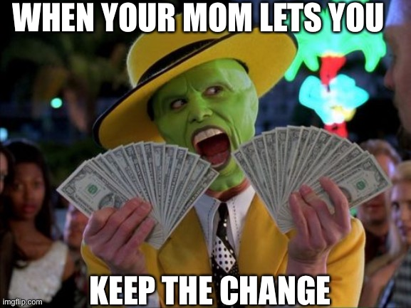 Money Money |  WHEN YOUR MOM LETS YOU; KEEP THE CHANGE | image tagged in memes,money money | made w/ Imgflip meme maker