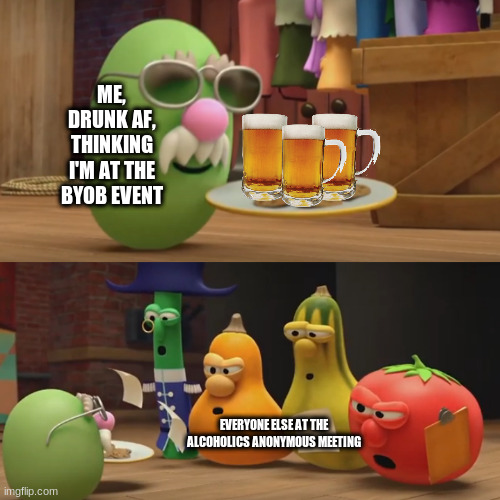Wrong meeting! |  ME, DRUNK AF, THINKING I'M AT THE BYOB EVENT; EVERYONE ELSE AT THE ALCOHOLICS ANONYMOUS MEETING | image tagged in veggietales need a snack,alcoholic | made w/ Imgflip meme maker