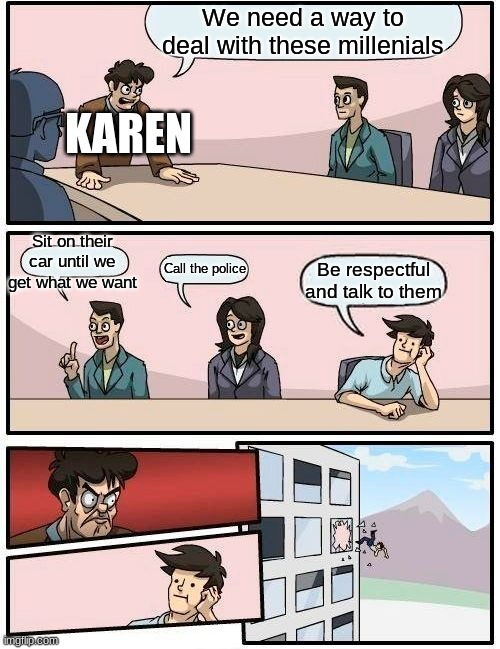 Karens be like... |  We need a way to deal with these millenials; KAREN; Sit on their car until we get what we want; Call the police; Be respectful and talk to them | image tagged in memes,boardroom meeting suggestion,karen | made w/ Imgflip meme maker