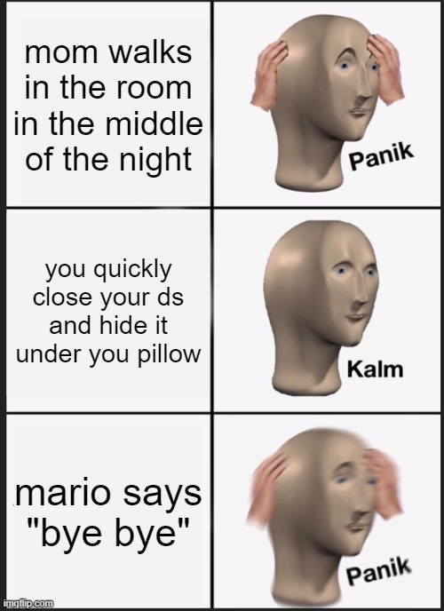 "why nintendo |  mom walks in the room in the middle of the night; you quickly close your ds and hide it under you pillow; mario says ""bye bye"" 