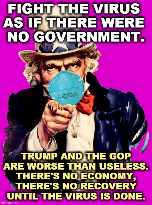 Wear the damn mask. |  FIGHT THE VIRUS  AS IF THERE WERE  NO GOVERNMENT. TRUMP AND THE GOP ARE WORSE THAN USELESS. THERE'S NO ECONOMY, THERE'S NO RECOVERY UNTIL THE VIRUS IS DONE. | image tagged in uncle sam i want you to mask n95 covid coronavirus,trump,gop,government,coronavirus,covid-19 | made w/ Imgflip meme maker