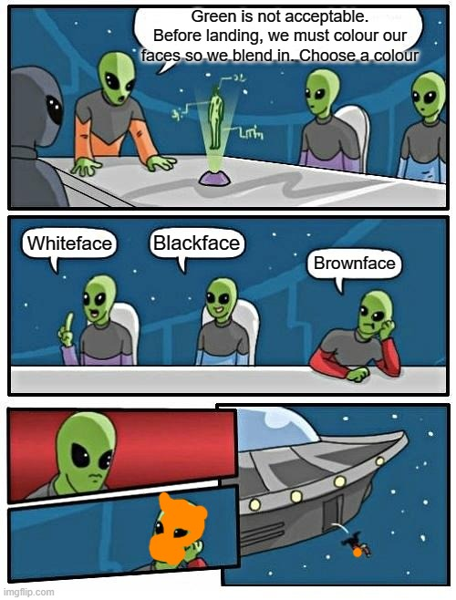 Brownface Alien |  Green is not acceptable. Before landing, we must colour our faces so we blend in. Choose a colour; Blackface; Whiteface; Brownface | image tagged in memes,alien meeting suggestion,blackface,racist,black lives matter,equality | made w/ Imgflip meme maker