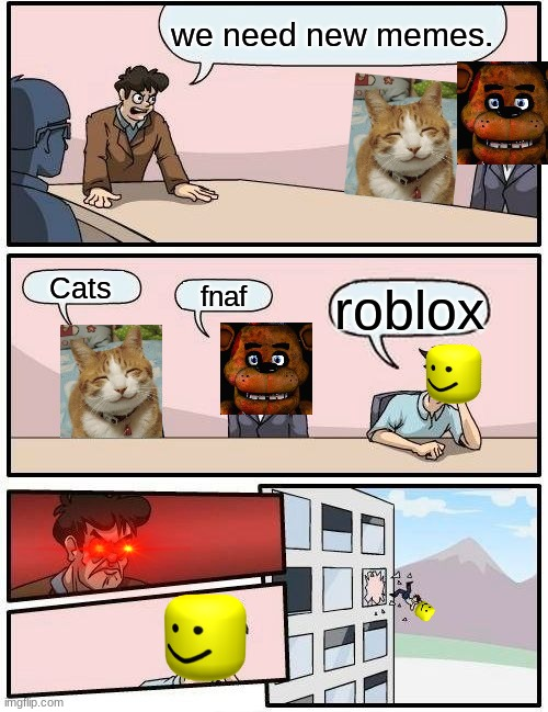 Memessss |  we need new memes. Cats; fnaf; roblox | image tagged in memes,boardroom meeting suggestion | made w/ Imgflip meme maker