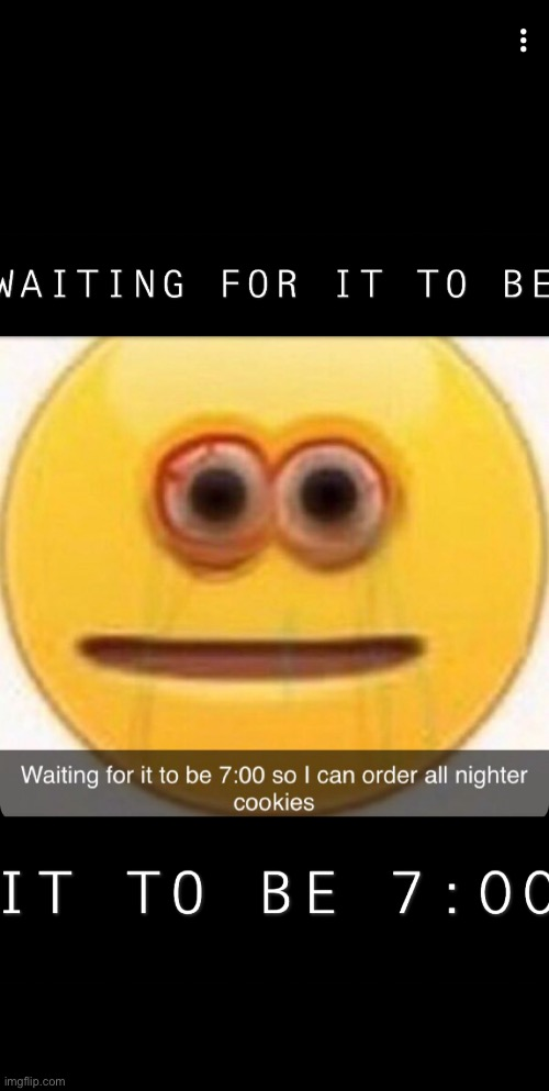 Waiting for it to be 7:00 so I can order all nighter cookies | image tagged in waiting,cookies | made w/ Imgflip meme maker