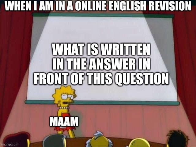 Lisa Simpson's Presentation |  WHEN I AM IN A ONLINE ENGLISH REVISION; WHAT IS WRITTEN IN THE ANSWER IN FRONT OF THIS QUESTION; MAAM | image tagged in lisa simpson's presentation | made w/ Imgflip meme maker