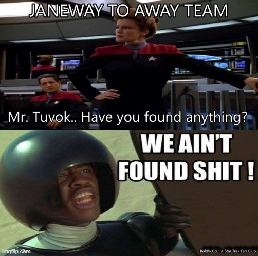 WE AINT FOUND SHIT | image tagged in star trek,spaceballs,star trek voyager,funny,funny meme,captain picard | made w/ Imgflip meme maker