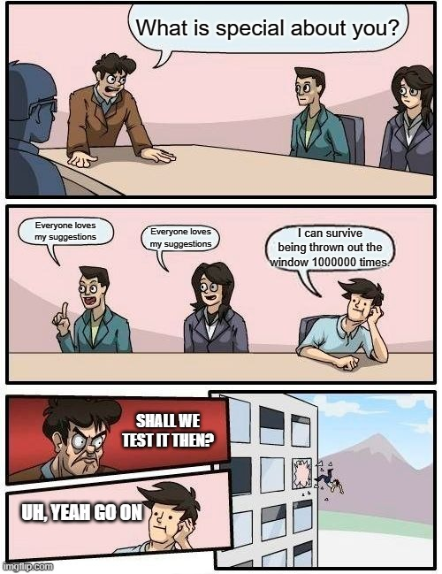 Boardroom meeting suggestion |  What is special about you? Everyone loves my suggestions; Everyone loves my suggestions; I can survive being thrown out the window 1000000 times. SHALL WE TEST IT THEN? UH, YEAH GO ON | image tagged in memes,boardroom meeting suggestion | made w/ Imgflip meme maker
