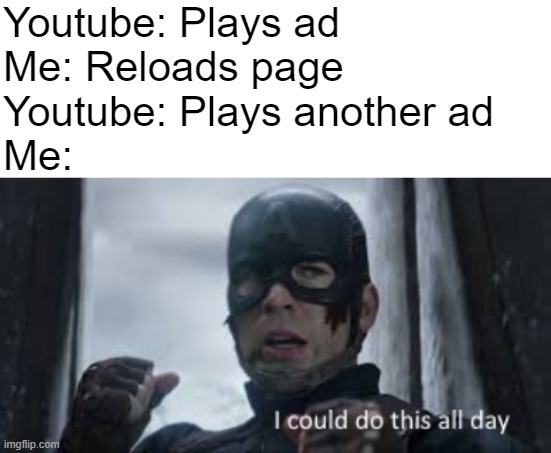 ... |  Youtube: Plays ad Me: Reloads page Youtube: Plays another ad Me: | image tagged in i could do this all day,captain america,captain america civil war,youtube,ads | made w/ Imgflip meme maker