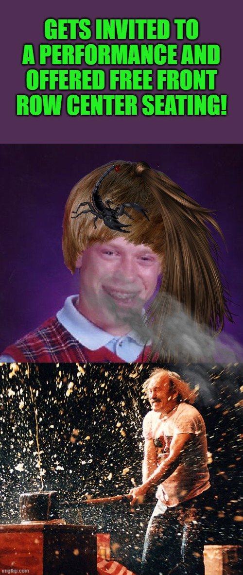 Bad Luck Brian Meme |  GETS INVITED TO A PERFORMANCE AND OFFERED FREE FRONT ROW CENTER SEATING! | image tagged in memes,bad luck brian | made w/ Imgflip meme maker