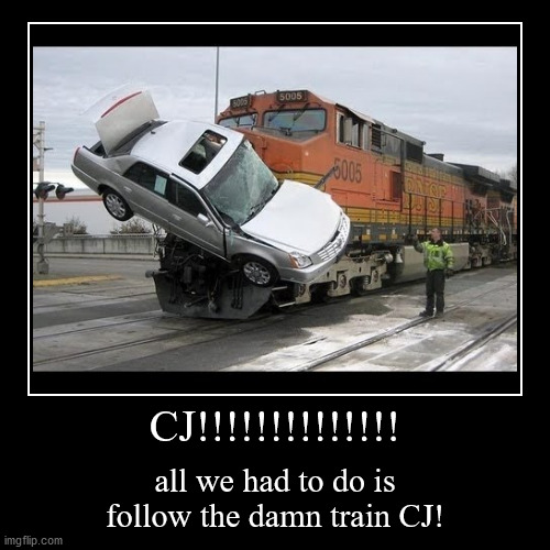 All we had to do is follow the damn train CJ! | CJ!!!!!!!!!!!!!! | all we had to do is follow the damn train CJ! | image tagged in funny,demotivationals,train,car crash,funny car crash,big smoke | made w/ Imgflip demotivational maker