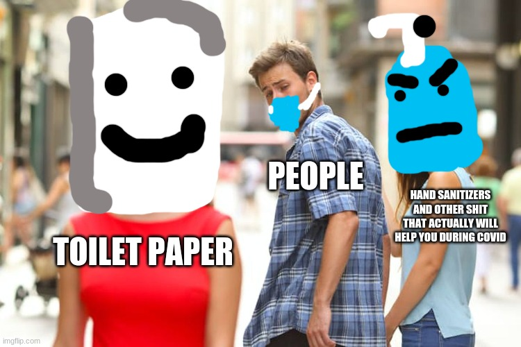 Toilet paper is OVERRATED |  PEOPLE; HAND SANITIZERS AND OTHER SHIT THAT ACTUALLY WILL HELP YOU DURING COVID; TOILET PAPER | image tagged in memes,distracted boyfriend,coronavirus meme,coronavirus,dank memes,funny memes | made w/ Imgflip meme maker