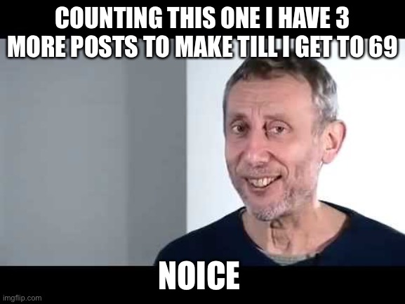 Nice |  COUNTING THIS ONE I HAVE 3 MORE POSTS TO MAKE TILL I GET TO 69; NOICE | image tagged in noice | made w/ Imgflip meme maker