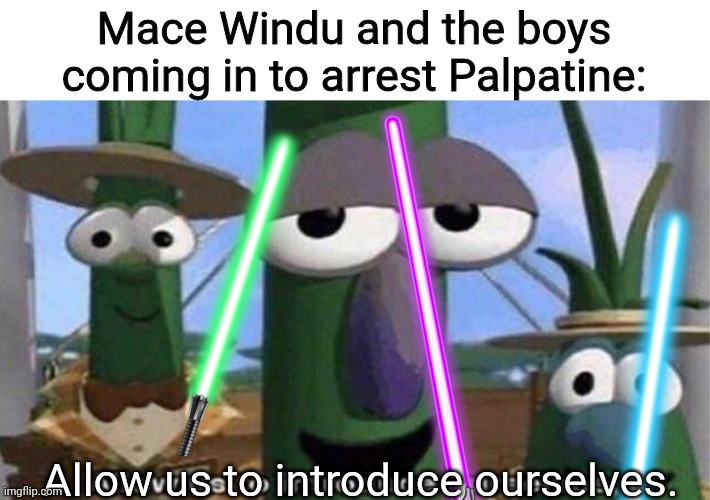 Mace Windu and the boys coming in to arrest Palpatine:; Allow us to introduce ourselves. | image tagged in veggietales 'allow us to introduce ourselfs' | made w/ Imgflip meme maker