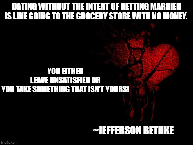 Dating facts |  DATING WITHOUT THE INTENT OF GETTING MARRIED IS LIKE GOING TO THE GROCERY STORE WITH NO MONEY. YOU EITHER LEAVE UNSATISFIED OR YOU TAKE SOMETHING THAT ISN'T YOURS! ~JEFFERSON BETHKE | image tagged in love,dating christian,purpose,pain,trajectory | made w/ Imgflip meme maker