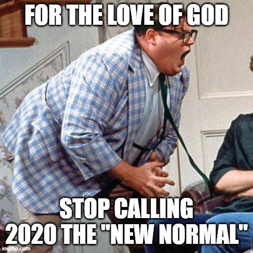 "Chris Farley For the love of god |  FOR THE LOVE OF GOD; STOP CALLING 2020 THE ""NEW NORMAL"" 
