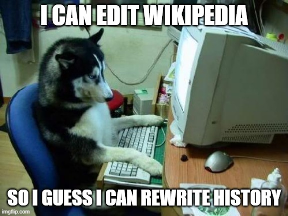 dog on computer |  I CAN EDIT WIKIPEDIA; SO I GUESS I CAN REWRITE HISTORY | image tagged in dog on computer | made w/ Imgflip meme maker