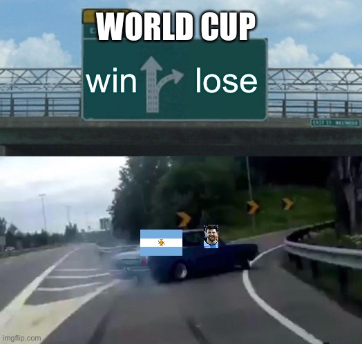 Argentina be like |  WORLD CUP; win; lose | image tagged in memes,left exit 12 off ramp | made w/ Imgflip meme maker