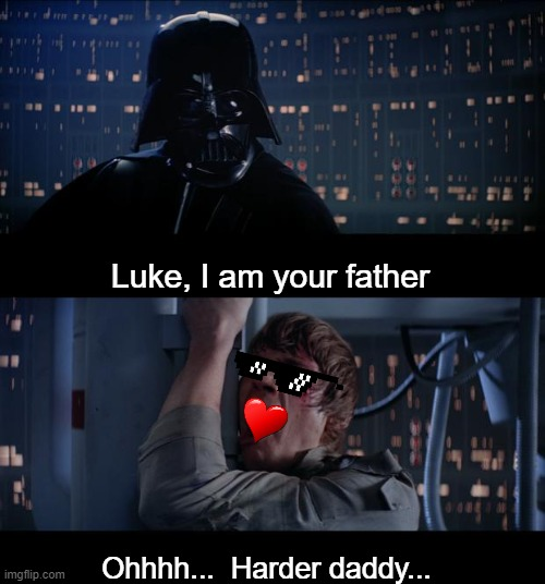 Harder vader |  Luke, I am your father; Ohhhh...  Harder daddy... | image tagged in memes,star wars no,luke nooooo,darth vader luke skywalker,daddy issues,funny | made w/ Imgflip meme maker